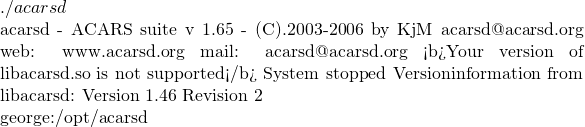 ./acarsd  acarsd - ACARS suite v 1.65 - (C).2003-2006 by KjM acarsd@acarsd.org web: www.acarsd.org mail: acarsd@acarsd.org <b>Your version of libacarsd.so is not supported</b> System stopped Versioninformation from libacarsd: Version 1.46 Revision 2  george:/opt/acarsd